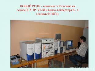 НОВЫЙ РСДБ - комплекс в Калязине на основе К-5 IP- VLBI и видео-конвертера К- 4