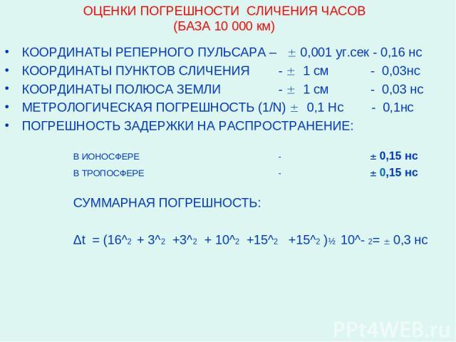 ОЦЕНКИ ПОГРЕШНОСТИ СЛИЧЕНИЯ ЧАСОВ (БАЗА 10 000 км) КООРДИНАТЫ РЕПЕРНОГО ПУЛЬСАРА – 0,001 уг.сек - 0,16 нс КООРДИНАТЫ ПУНКТОВ СЛИЧЕНИЯ - 1 см - 0,03нс КООРДИНАТЫ ПОЛЮСА ЗЕМЛИ - 1 см - 0,03 нс МЕТРОЛОГИЧЕСКАЯ ПОГРЕШНОСТЬ (1/N) 0,1 Нс - 0,1нс ПОГРЕШНОС…