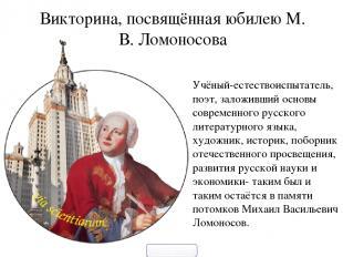 Викторина, посвящённая юбилею М. В. Ломоносова Учёный-естествоиспытатель, поэт,