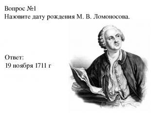 Вопрос №1 Назовите дату рождения М. В. Ломоносова. Ответ: 19 ноября 1711 г