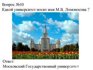 Вопрос №10 Какой университет носит имя М.В. Ломоносова ? Ответ: Московский Госуд