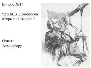 Вопрос №11 Что М.В. Ломоносов открыл на Венере ? Ответ: Атмосферу