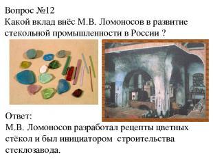 Вопрос №12 Какой вклад внёс М.В. Ломоносов в развитие стекольной промышленности
