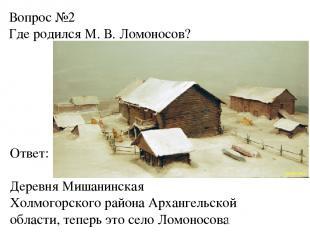 Вопрос №2 Где родился М. В. Ломоносов? Ответ: Деревня Мишанинская Холмогорского