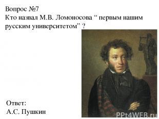 """Вопрос №7 Кто назвал М.В. Ломоносова """" первым нашим русским университетом"""" ? Отв"""
