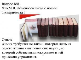 Вопрос №8 Что М.В. Ломоносов писал о пользе эксперимента ? Ответ: Химик требуетс