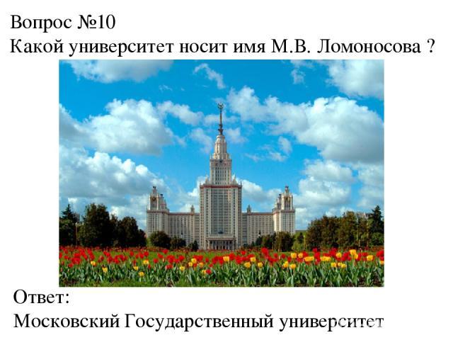 Вопрос №10 Какой университет носит имя М.В. Ломоносова ? Ответ: Московский Государственный университет