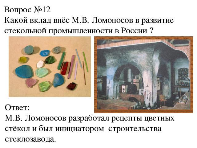 Вопрос №12 Какой вклад внёс М.В. Ломоносов в развитие стекольной промышленности в России ? Ответ: М.В. Ломоносов разработал рецепты цветных стёкол и был инициатором строительства стеклозавода.