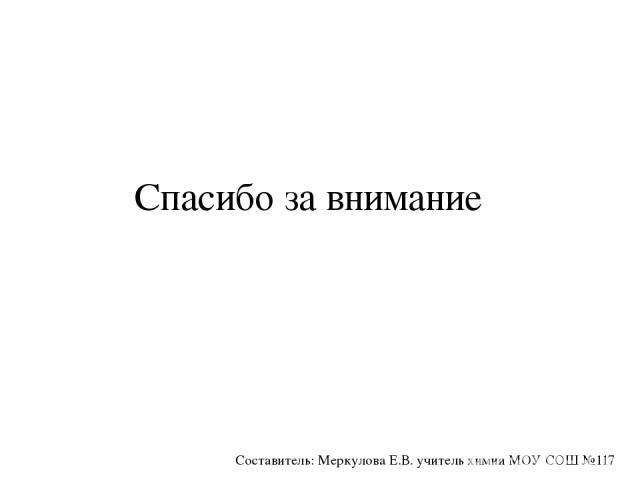 Спасибо за внимание Составитель: Меркулова Е.В. учитель химии МОУ СОШ №117