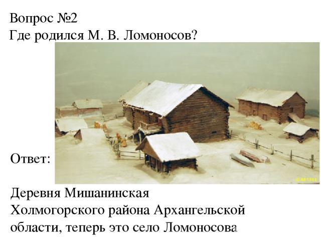 Вопрос №2 Где родился М. В. Ломоносов? Ответ: Деревня Мишанинская Холмогорского района Архангельской области, теперь это село Ломоносова