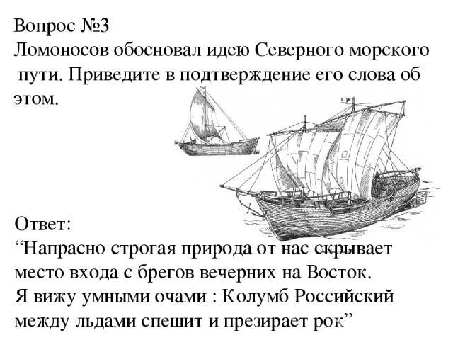 """Вопрос №3 Ломоносов обосновал идею Северного морского пути. Приведите в подтверждение его слова об этом. Ответ: """"Напрасно строгая природа от нас скрывает место входа с брегов вечерних на Восток. Я вижу умными очами : Колумб Российский между льдами с…"""