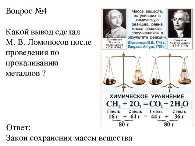 Вопрос №4 Какой вывод сделал М. В. Ломоносов после проведения по прокаливанию металлов ? Ответ: Закон сохранения массы вещества