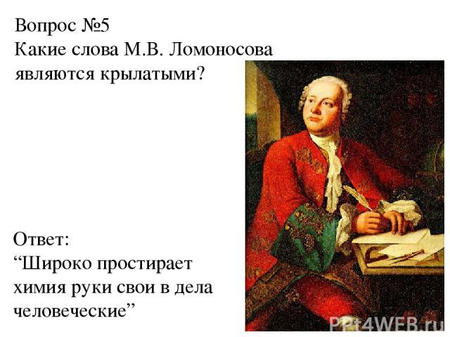 """Вопрос №5 Какие слова М.В. Ломоносова являются крылатыми? Ответ: """"Широко простирает химия руки свои в дела человеческие"""""""