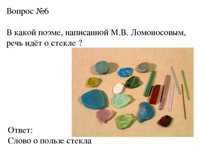 Вопрос №6 В какой поэме, написанной М.В. Ломоносовым, речь идёт о стекле ? Ответ: Слово о пользе стекла