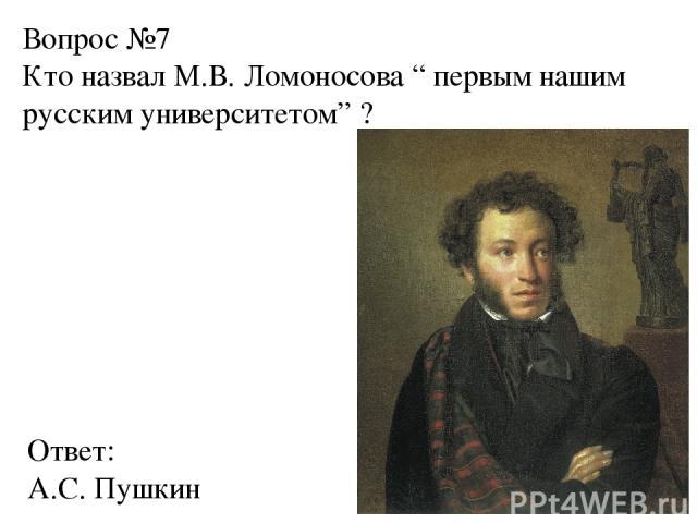 """Вопрос №7 Кто назвал М.В. Ломоносова """" первым нашим русским университетом"""" ? Ответ: А.С. Пушкин"""