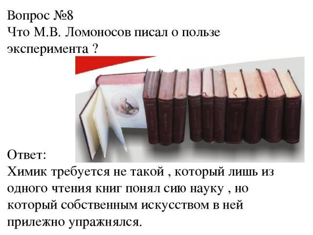 Вопрос №8 Что М.В. Ломоносов писал о пользе эксперимента ? Ответ: Химик требуется не такой , который лишь из одного чтения книг понял сию науку , но который собственным искусством в ней прилежно упражнялся.