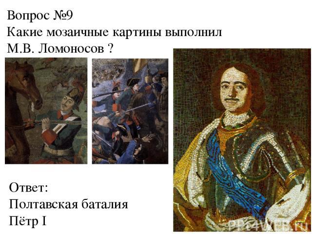 Вопрос №9 Какие мозаичные картины выполнил М.В. Ломоносов ? Ответ: Полтавская баталия Пётр I