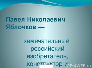 Павел Николаевич Яблочков — замечательный российский изобретатель, конструктор и