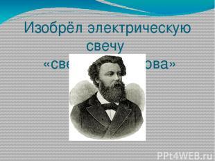 Изобрёл электрическую свечу «свеча Яблочкова»