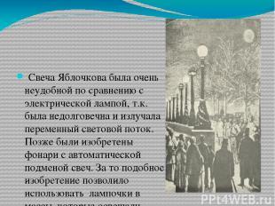 Свеча Яблочкова была очень неудобной по сравнению с электрической лампой, т.к.