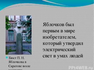 Бюст П. Н. Яблочкова в Саратове возле колледжа радиоэлектроники  Яблочков был п