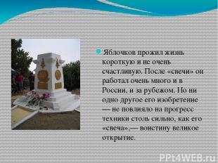Яблочков прожил жизнь короткую и не очень счастливую. После «свечи» он работал о