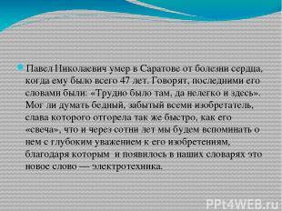 Павел Николаевич умер в Саратове от болезни сердца, когда ему было всего 47 лет.