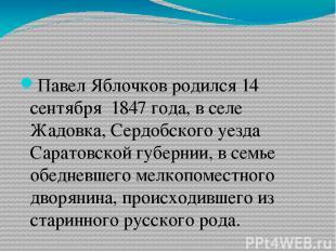 Павел Яблочков родился 14 сентября 1847 года, в селе Жадовка, Сердобского уезда