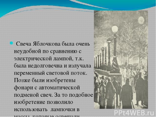 Свеча Яблочкова была очень неудобной по сравнению с электрической лампой, т.к. была недолговечна и излучала переменный световой поток. Позже были изобретены фонари с автоматической подменой свеч. За то подобное изобретение позволило использовать ла…