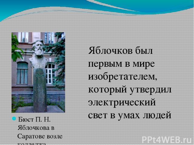 Бюст П. Н. Яблочкова в Саратове возле колледжа радиоэлектроники  Яблочков был первым в мире изобретателем, который утвердил электрический свет в умах людей