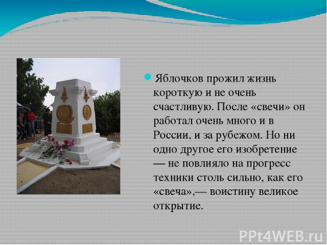 Яблочков прожил жизнь короткую и не очень счастливую. После «свечи» он работал очень много и в России, и за рубежом. Но ни одно другое его изобретение — не повлияло на прогресс техники столь сильно, как его «свеча»,— воистину великое открытие.