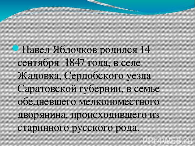 Павел Яблочков родился 14 сентября 1847 года, в селе Жадовка, Сердобского уезда Саратовской губернии, в семье обедневшего мелкопоместного дворянина, происходившего из старинного русского рода.