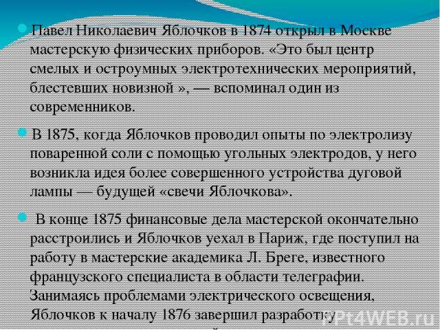 Павел Николаевич Яблочков в 1874 открыл в Москве мастерскую физических приборов. «Это был центр смелых и остроумных электротехнических мероприятий, блестевших новизной », — вспоминал один из современников. В 1875, когда Яблочков проводил опыты по эл…