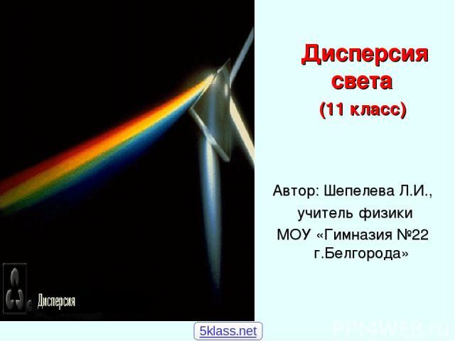 Дисперсия света (11 класс) Автор: Шепелева Л.И., учитель физики МОУ «Гимназия №22 г.Белгорода» 5klass.net