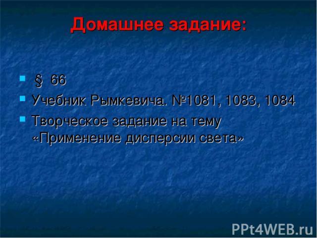 Домашнее задание: § 66 Учебник Рымкевича. №1081, 1083, 1084 Творческое задание на тему «Применение дисперсии света»