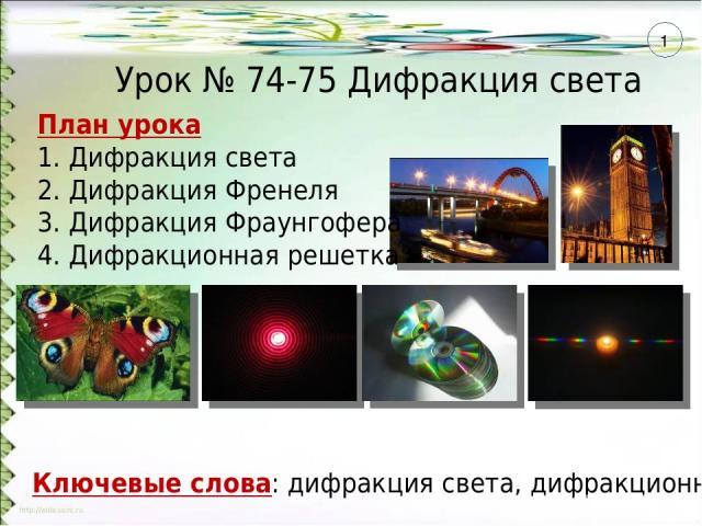 План урока 1. Дифракция света 2. Дифракция Френеля 3. Дифракция Фраунгофера 4. Дифракционная решетка Ключевые слова: дифракция света, дифракционная решетка Урок № 74-75 Дифракция света 1