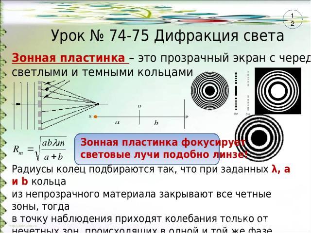 Урок № 74-75 Дифракция света Зонная пластинка – это прозрачный экран с чередующимися светлыми и темными кольцами Радиусы колец подбираются так, что при заданных λ, а и b кольца из непрозрачного материала закрывают все четные зоны, тогда в точку набл…