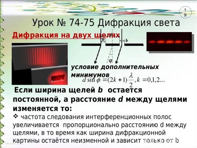 Урок № 74-75 Дифракция света Если ширина щелей b остается постоянной, а расстояние d между щелями изменяется то: частота следования интерференционных полос увеличивается пропорционально расстоянию d между щелями, в то время как ширина дифракционной…