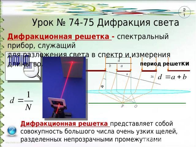Урок № 74-75 Дифракция света Дифракционная решетка - спектральный прибор, служащий для разложения света в спектр и измерения длины волны Дифракционная решетка представляет собой совокупность большого числа очень узких щелей, разделенных непрозрачным…