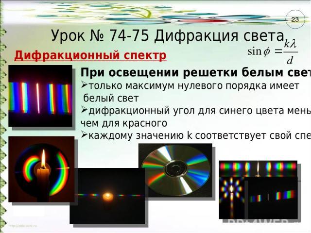 Урок № 74-75 Дифракция света Дифракционный спектр При освещении решетки белым светом: только максимум нулевого порядка имеет белый свет дифракционный угол для синего цвета меньше, чем для красного каждому значению k соответствует свой спектр 23