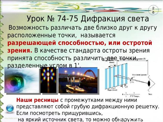 Урок № 74-75 Дифракция света Наши ресницы с промежутками между ними представляют собой грубую дифракционную решетку. Если посмотреть прищурившись, на яркий источник света, то можно обнаружить радужные цвета Возможность различать две близко друг к др…