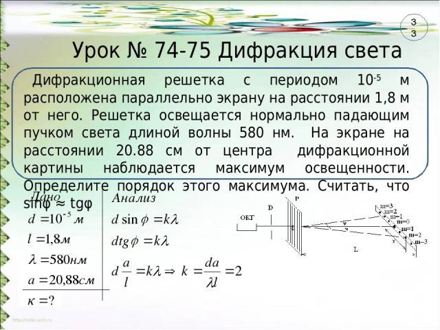 Урок № 74-75 Дифракция света Дифракционная решетка с периодом 10-5 м расположена параллельно экрану на расстоянии 1,8 м от него. Решетка освещается нормально падающим пучком света длиной волны 580 нм. На экране на расстоянии 20.88 см от центра дифра…