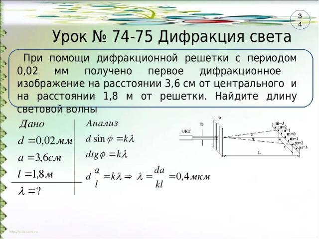 Урок № 74-75 Дифракция света При помощи дифракционной решетки с периодом 0,02 мм получено первое дифракционное изображение на расстоянии 3,6 см от центрального и на расстоянии 1,8 м от решетки. Найдите длину световой волны 34