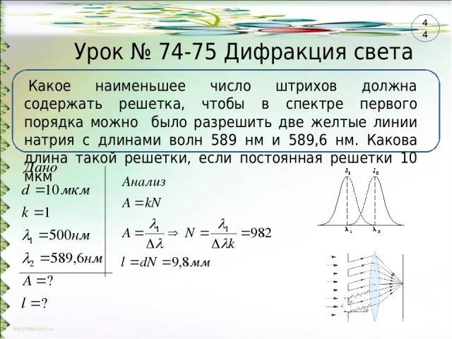 Урок № 74-75 Дифракция света Какое наименьшее число штрихов должна содержать решетка, чтобы в спектре первого порядка можно было разрешить две желтые линии натрия с длинами волн 589 нм и 589,6 нм. Какова длина такой решетки, если постоянная решетки …