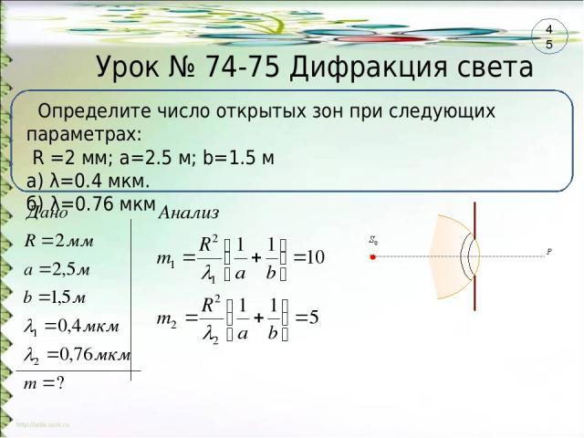 Урок № 74-75 Дифракция света Определите число открытых зон при следующих параметрах: R =2 мм; a=2.5 м; b=1.5 м а) λ=0.4 мкм. б) λ=0.76 мкм 45