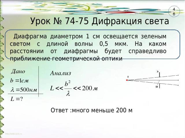 Урок № 74-75 Дифракция света Диафрагма диаметром 1 см освещается зеленым светом с длиной волны 0,5 мкм. На каком расстоянии от диафрагмы будет справедливо приближение геометрической оптики Ответ :много меньше 200 м 46
