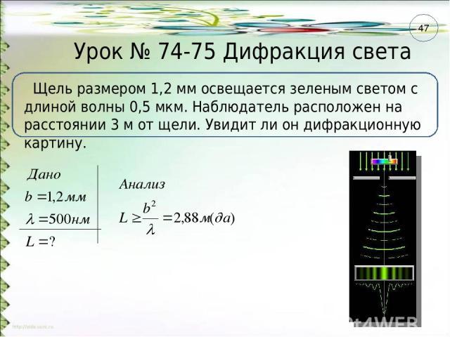 Урок № 74-75 Дифракция света Щель размером 1,2 мм освещается зеленым светом с длиной волны 0,5 мкм. Наблюдатель расположен на расстоянии 3 м от щели. Увидит ли он дифракционную картину. 47