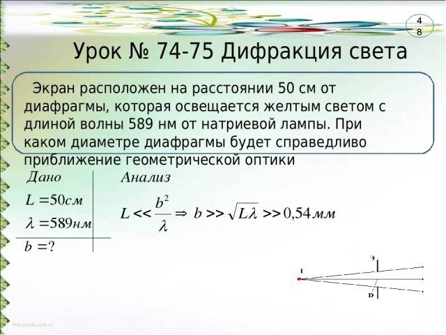Урок № 74-75 Дифракция света Экран расположен на расстоянии 50 см от диафрагмы, которая освещается желтым светом с длиной волны 589 нм от натриевой лампы. При каком диаметре диафрагмы будет справедливо приближение геометрической оптики 48