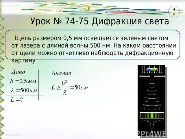 Урок № 74-75 Дифракция света Щель размером 0,5 мм освещается зеленым светом от лазера с длиной волны 500 нм. На каком расстоянии от щели можно отчетливо наблюдать дифракционную картину 49