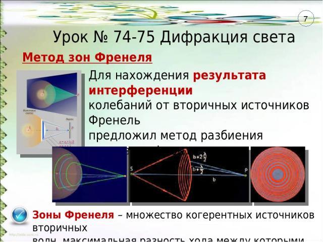 Урок № 74-75 Дифракция света Зоны Френеля – множество когерентных источников вторичных волн, максимальная разность хода между которыми равна λ/2 Для нахождения результата интерференции колебаний от вторичных источников Френель предложил метод разбие…